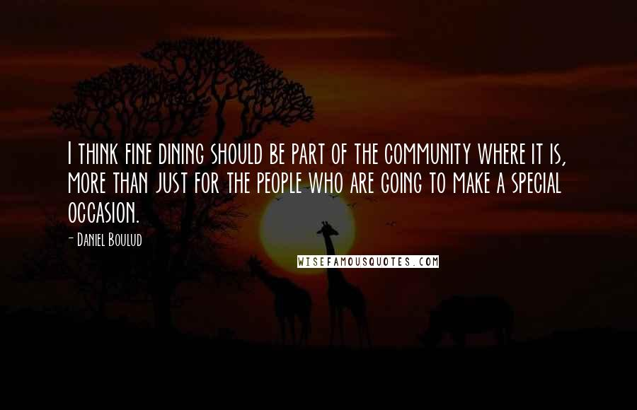 Daniel Boulud quotes: I think fine dining should be part of the community where it is, more than just for the people who are going to make a special occasion.