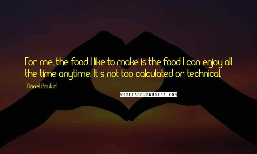 Daniel Boulud quotes: For me, the food I like to make is the food I can enjoy all the time anytime. It's not too calculated or technical.