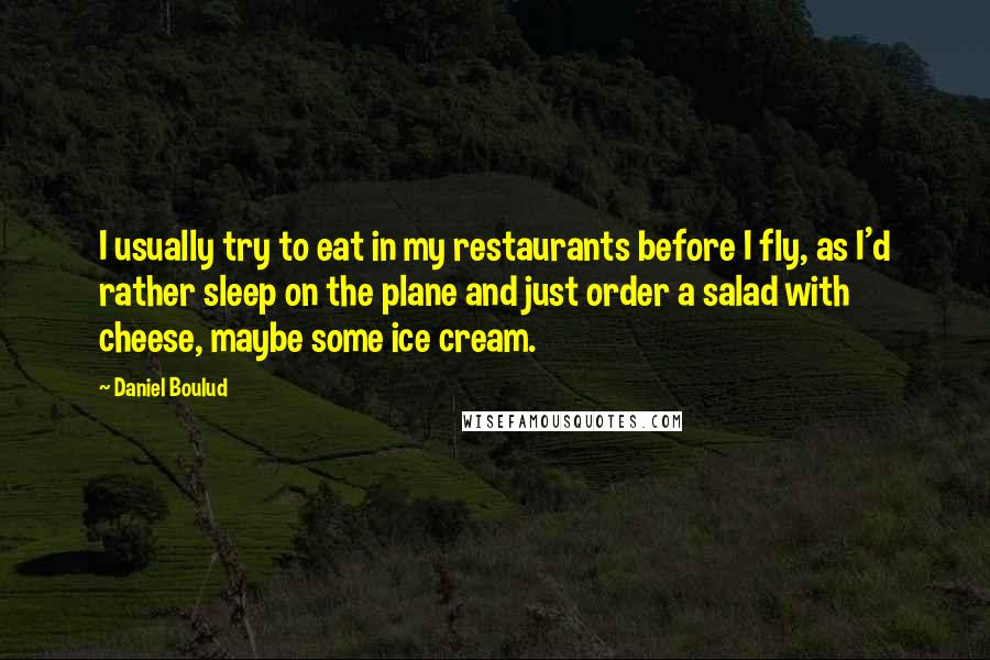 Daniel Boulud quotes: I usually try to eat in my restaurants before I fly, as I'd rather sleep on the plane and just order a salad with cheese, maybe some ice cream.