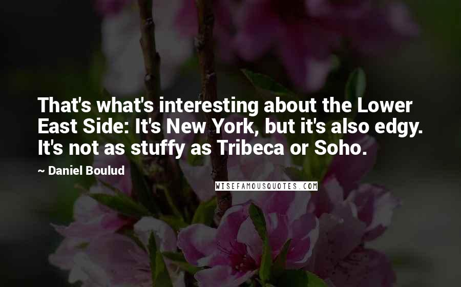 Daniel Boulud quotes: That's what's interesting about the Lower East Side: It's New York, but it's also edgy. It's not as stuffy as Tribeca or Soho.