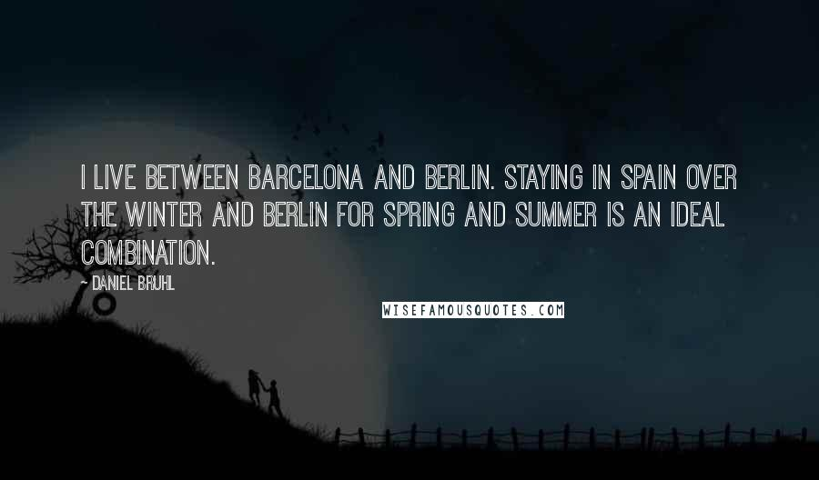 Daniel Bruhl quotes: I live between Barcelona and Berlin. Staying in Spain over the winter and Berlin for spring and summer is an ideal combination.