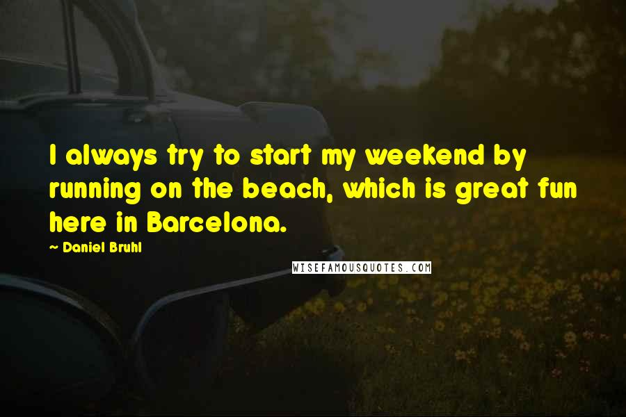 Daniel Bruhl quotes: I always try to start my weekend by running on the beach, which is great fun here in Barcelona.