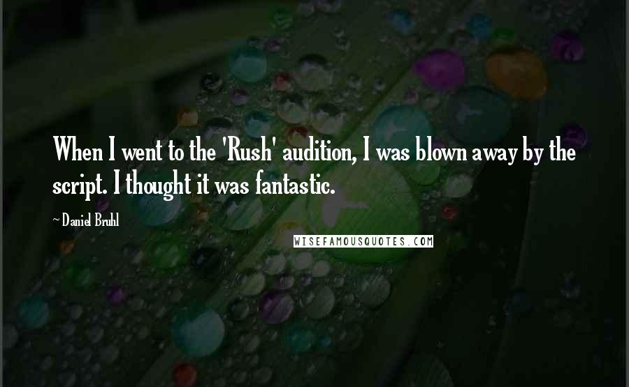 Daniel Bruhl quotes: When I went to the 'Rush' audition, I was blown away by the script. I thought it was fantastic.