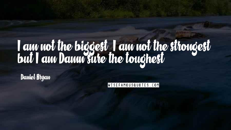 Daniel Bryan quotes: I am not the biggest, I am not the strongest, but I am Damn sure the toughest!