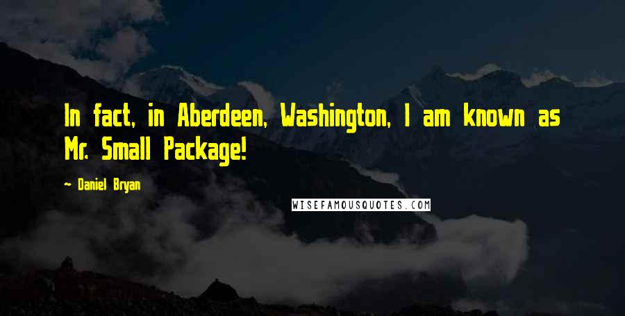 Daniel Bryan quotes: In fact, in Aberdeen, Washington, I am known as Mr. Small Package!