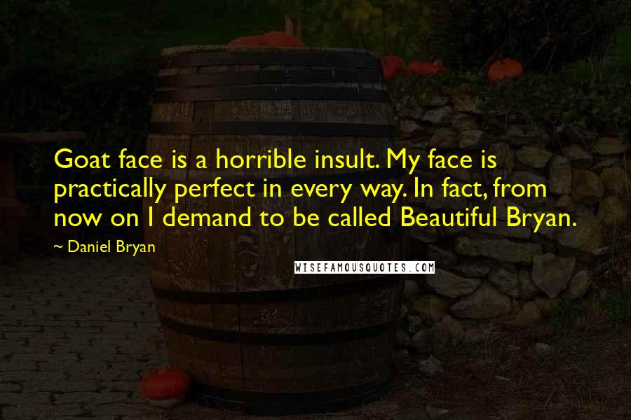 Daniel Bryan quotes: Goat face is a horrible insult. My face is practically perfect in every way. In fact, from now on I demand to be called Beautiful Bryan.