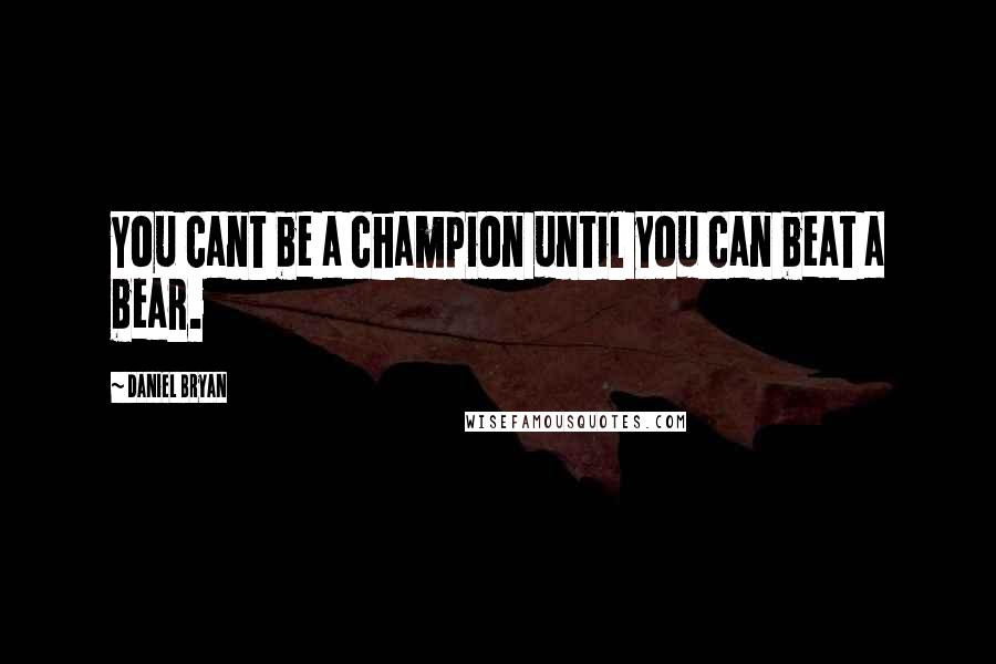 Daniel Bryan quotes: You cant be a champion until you can beat a bear.