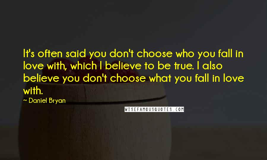 Daniel Bryan quotes: It's often said you don't choose who you fall in love with, which I believe to be true. I also believe you don't choose what you fall in love with.