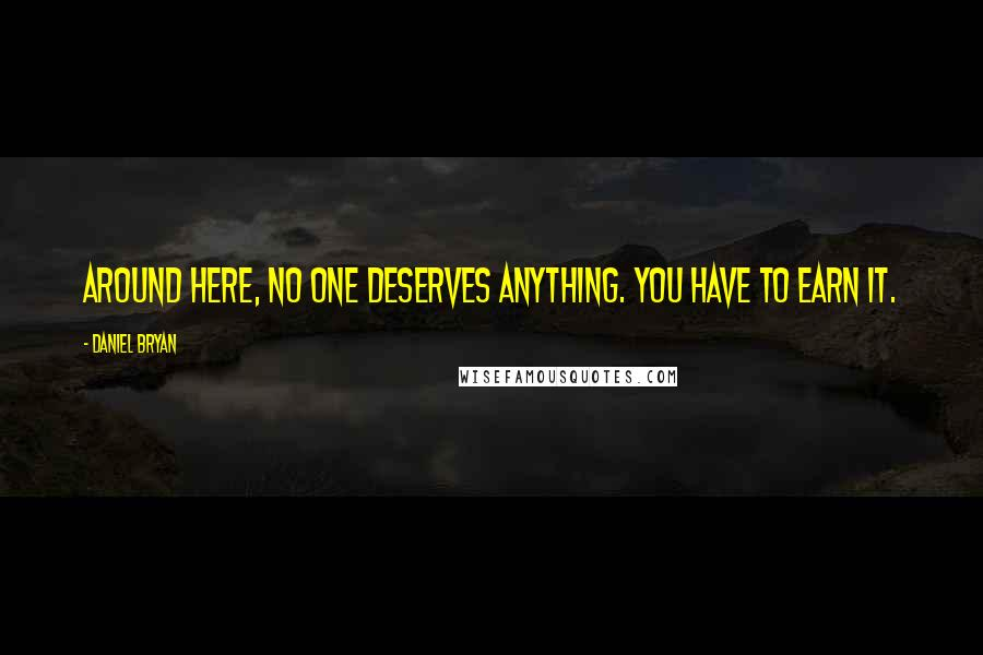 Daniel Bryan quotes: Around here, no one deserves anything. You have to earn it.