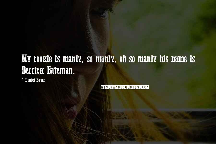 Daniel Bryan quotes: My rookie is manly, so manly, oh so manly his name is Derrick Bateman.