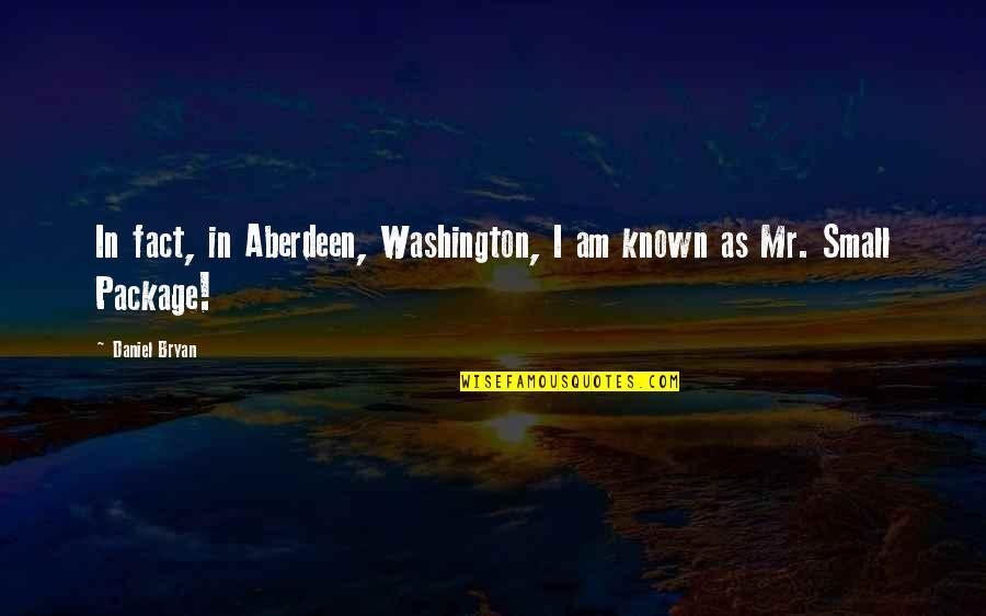 Daniel Bryan Quotes By Daniel Bryan: In fact, in Aberdeen, Washington, I am known