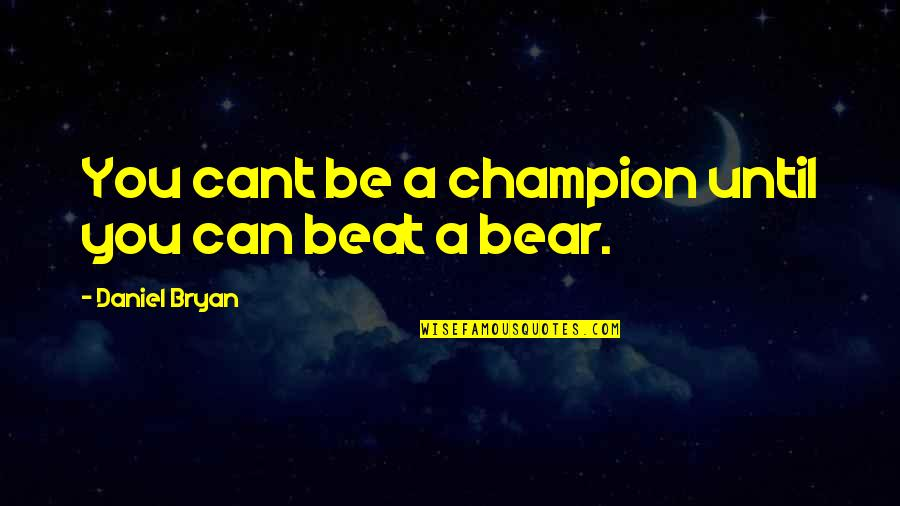 Daniel Bryan Quotes By Daniel Bryan: You cant be a champion until you can