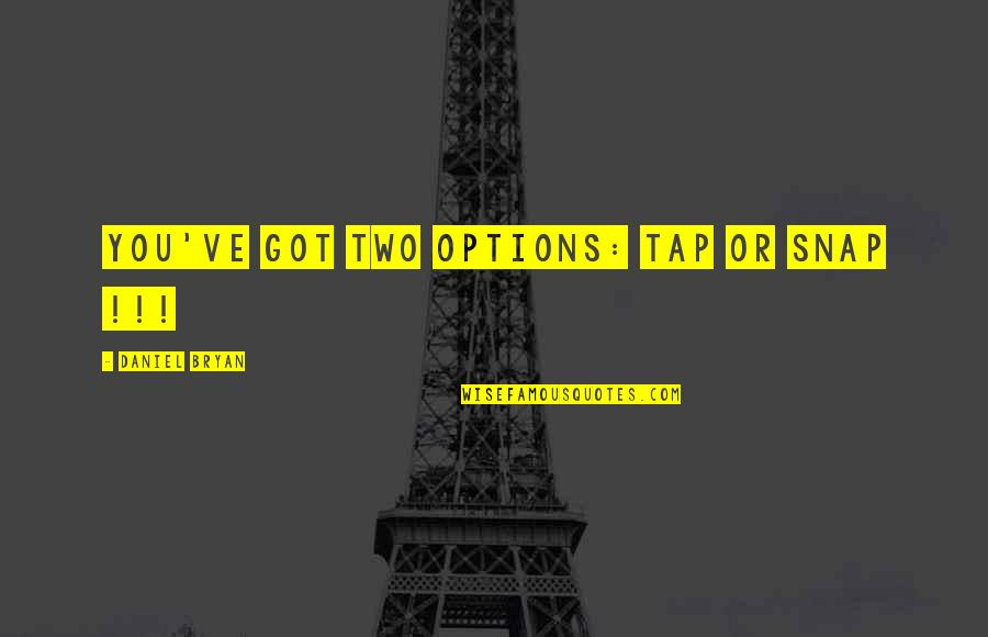 Daniel Bryan Quotes By Daniel Bryan: You've got two options: Tap or SNAP !!!
