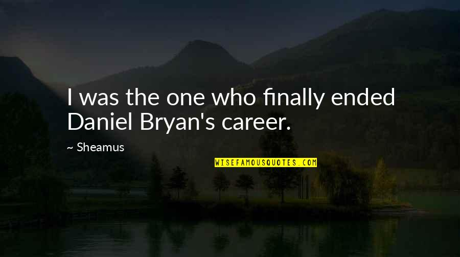 Daniel Bryan Quotes By Sheamus: I was the one who finally ended Daniel