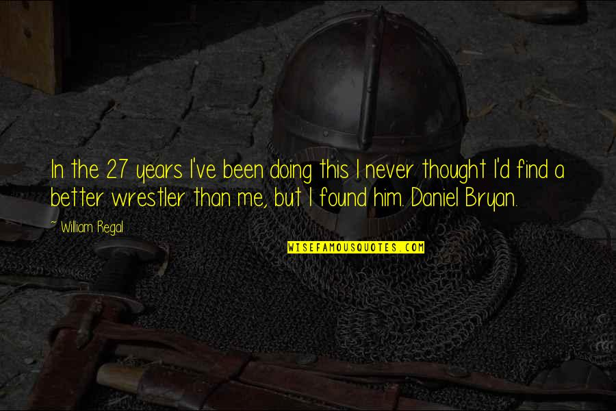 Daniel Bryan Quotes By William Regal: In the 27 years I've been doing this