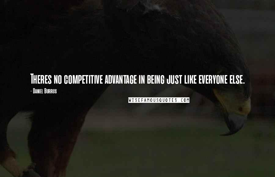 Daniel Burrus quotes: Theres no competitive advantage in being just like everyone else.