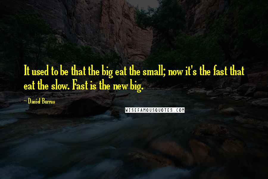 Daniel Burrus quotes: It used to be that the big eat the small; now it's the fast that eat the slow. Fast is the new big.