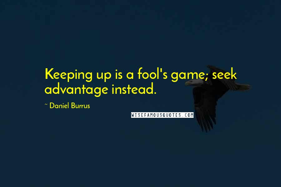 Daniel Burrus quotes: Keeping up is a fool's game; seek advantage instead.