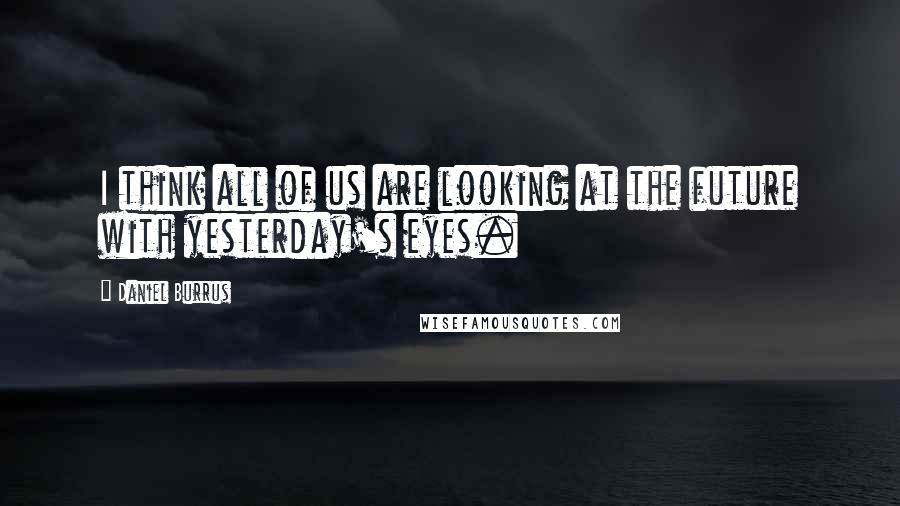Daniel Burrus quotes: I think all of us are looking at the future with yesterday's eyes.