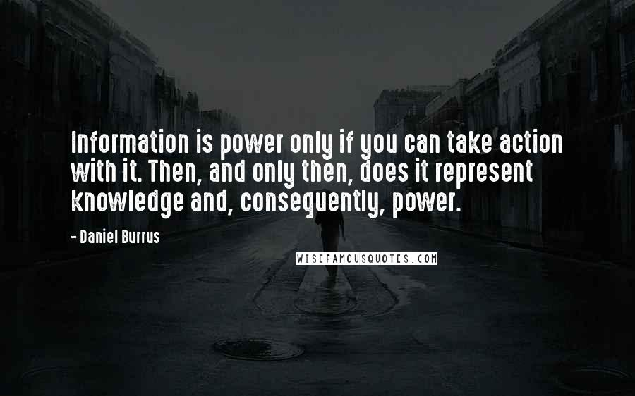 Daniel Burrus quotes: Information is power only if you can take action with it. Then, and only then, does it represent knowledge and, consequently, power.