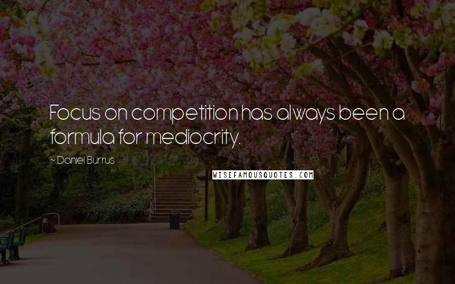 Daniel Burrus quotes: Focus on competition has always been a formula for mediocrity.