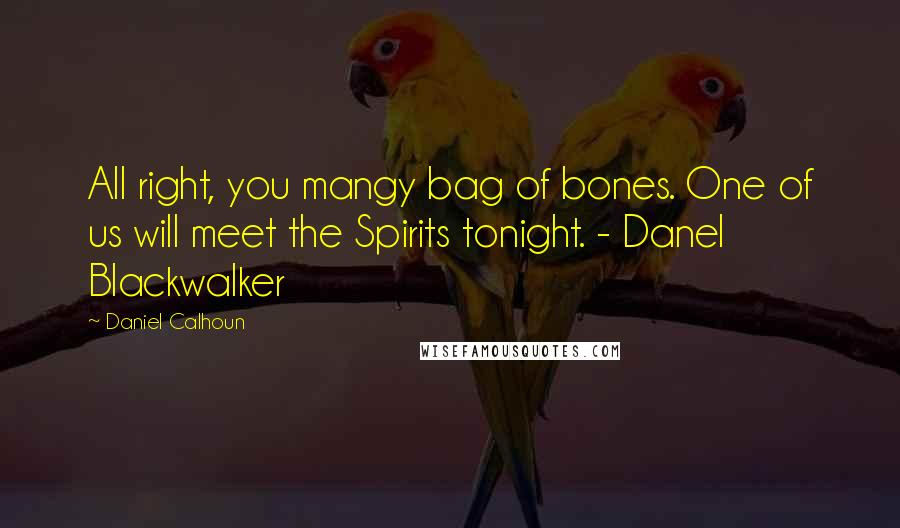 Daniel Calhoun quotes: All right, you mangy bag of bones. One of us will meet the Spirits tonight. - Danel Blackwalker