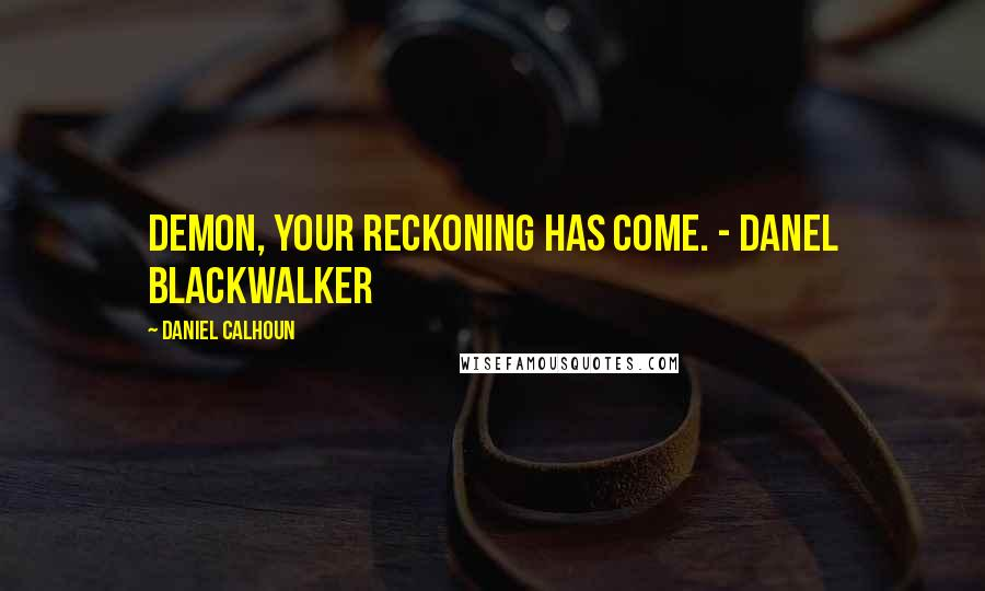 Daniel Calhoun quotes: Demon, your reckoning has come. - Danel Blackwalker