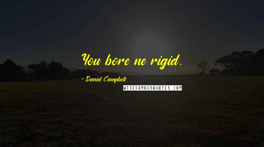 Daniel Campbell quotes: You bore ne rigid.