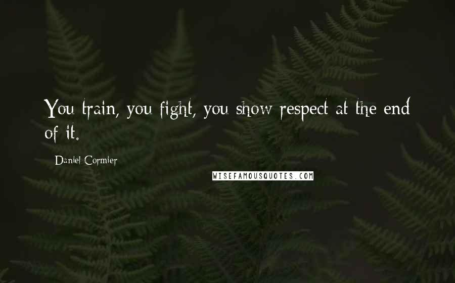 Daniel Cormier quotes: You train, you fight, you show respect at the end of it.