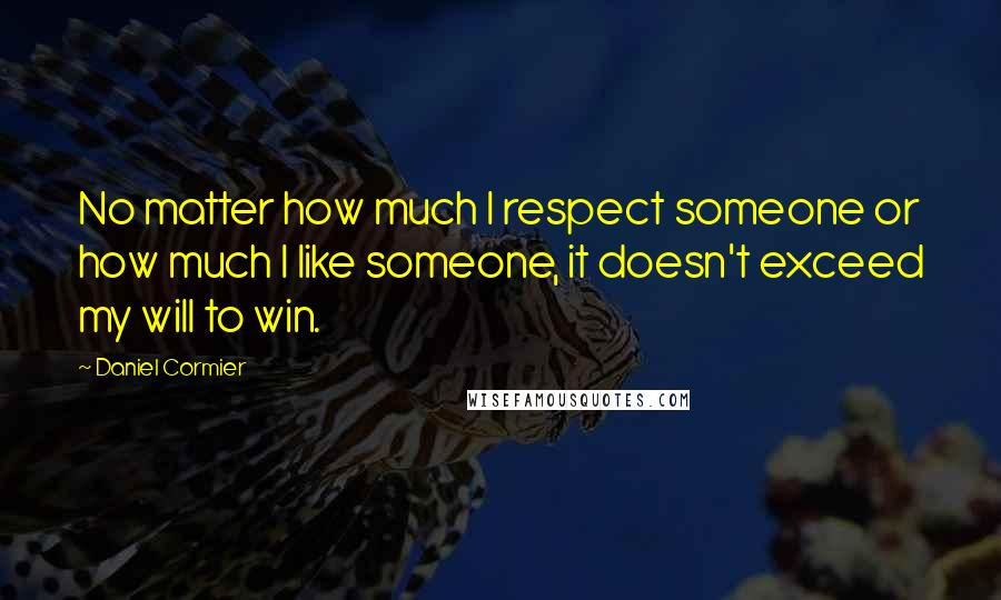 Daniel Cormier quotes: No matter how much I respect someone or how much I like someone, it doesn't exceed my will to win.