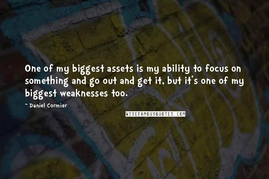 Daniel Cormier quotes: One of my biggest assets is my ability to focus on something and go out and get it, but it's one of my biggest weaknesses too.