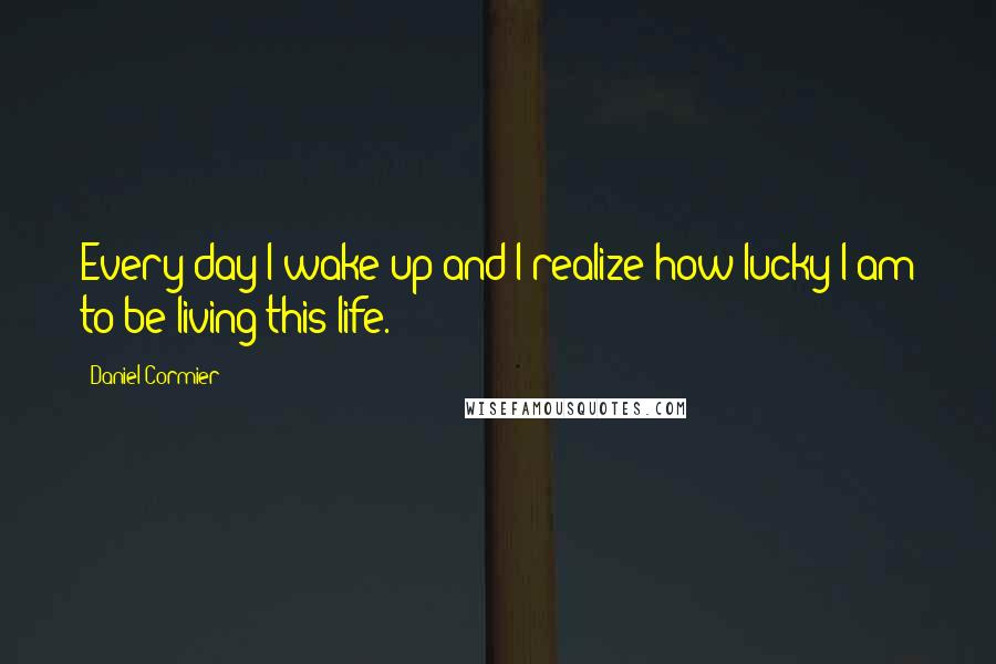 Daniel Cormier quotes: Every day I wake up and I realize how lucky I am to be living this life.