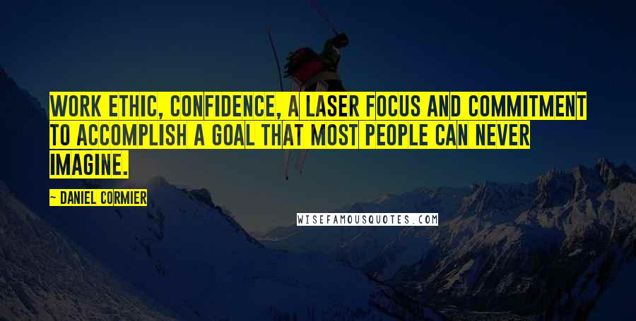 Daniel Cormier quotes: Work ethic, confidence, a laser focus and commitment to accomplish a goal that most people can never imagine.