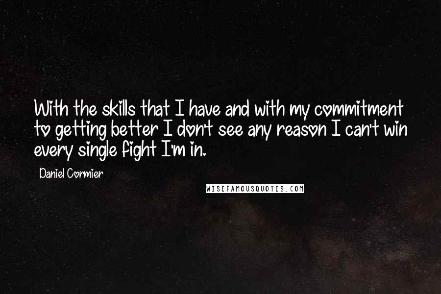 Daniel Cormier quotes: With the skills that I have and with my commitment to getting better I don't see any reason I can't win every single fight I'm in.