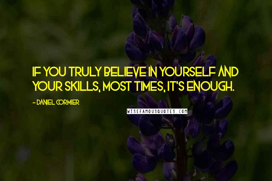 Daniel Cormier quotes: If you truly believe in yourself and your skills, most times, it's enough.