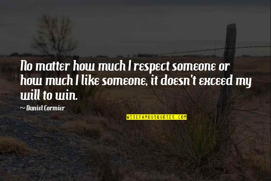 Daniel Cormier Quotes By Daniel Cormier: No matter how much I respect someone or