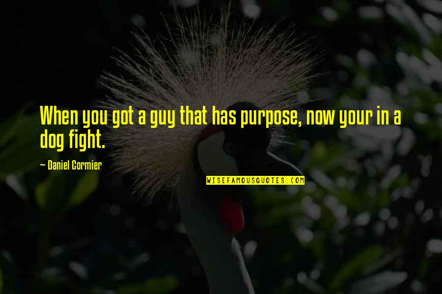 Daniel Cormier Quotes By Daniel Cormier: When you got a guy that has purpose,