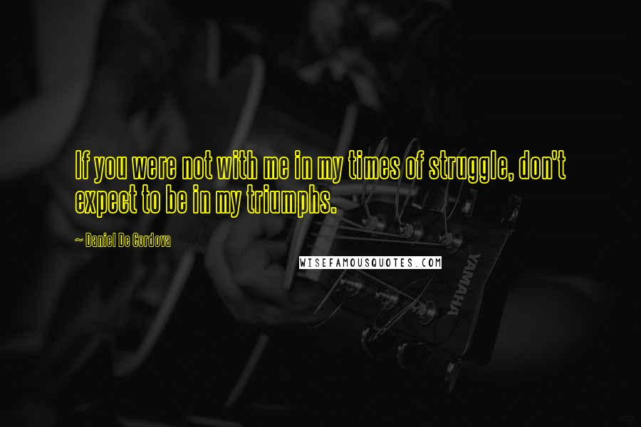 Daniel De Cordova quotes: If you were not with me in my times of struggle, don't expect to be in my triumphs.
