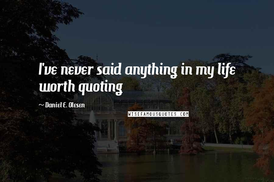 Daniel E. Olesen quotes: I've never said anything in my life worth quoting