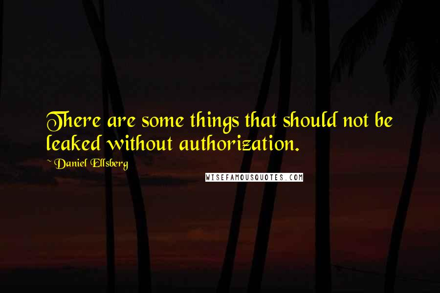 Daniel Ellsberg quotes: There are some things that should not be leaked without authorization.
