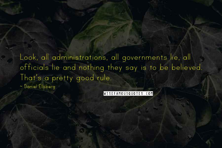 Daniel Ellsberg quotes: Look, all administrations, all governments lie, all officials lie and nothing they say is to be believed. That's a pretty good rule.