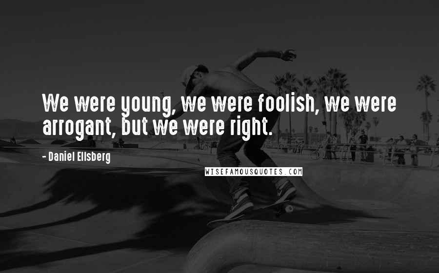 Daniel Ellsberg quotes: We were young, we were foolish, we were arrogant, but we were right.