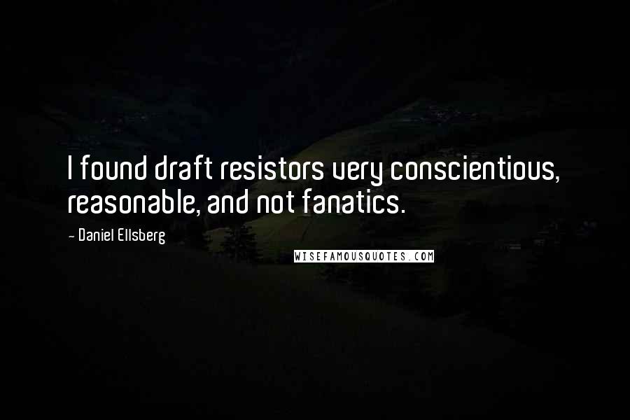 Daniel Ellsberg quotes: I found draft resistors very conscientious, reasonable, and not fanatics.