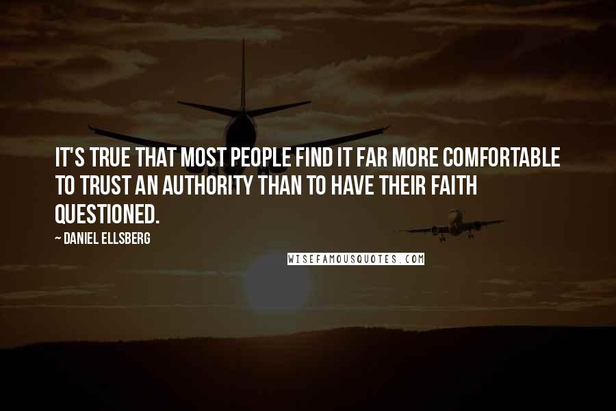 Daniel Ellsberg quotes: It's true that most people find it far more comfortable to trust an authority than to have their faith questioned.