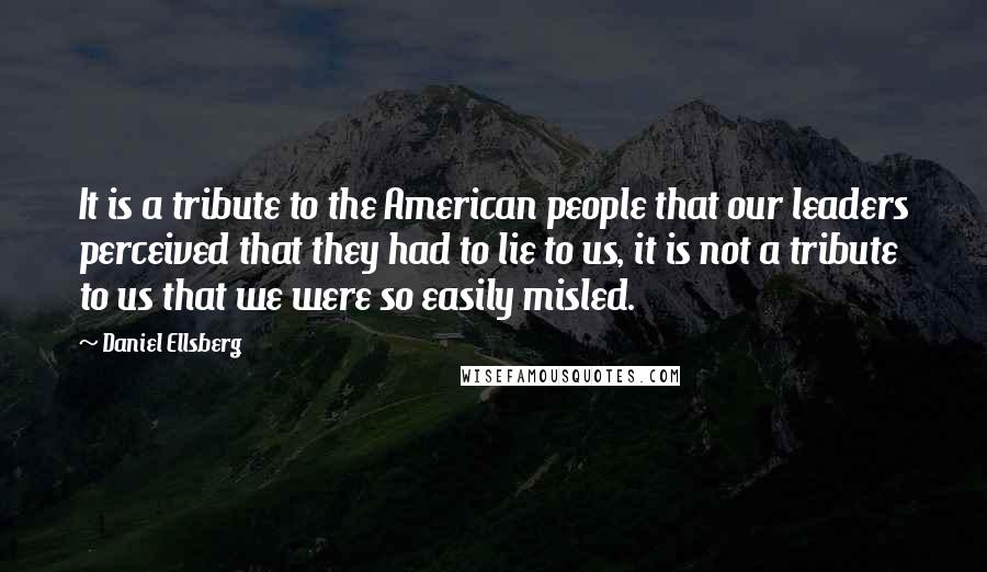 Daniel Ellsberg quotes: It is a tribute to the American people that our leaders perceived that they had to lie to us, it is not a tribute to us that we were so