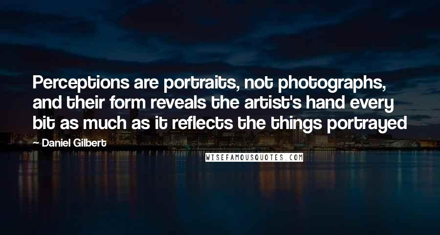 Daniel Gilbert quotes: Perceptions are portraits, not photographs, and their form reveals the artist's hand every bit as much as it reflects the things portrayed