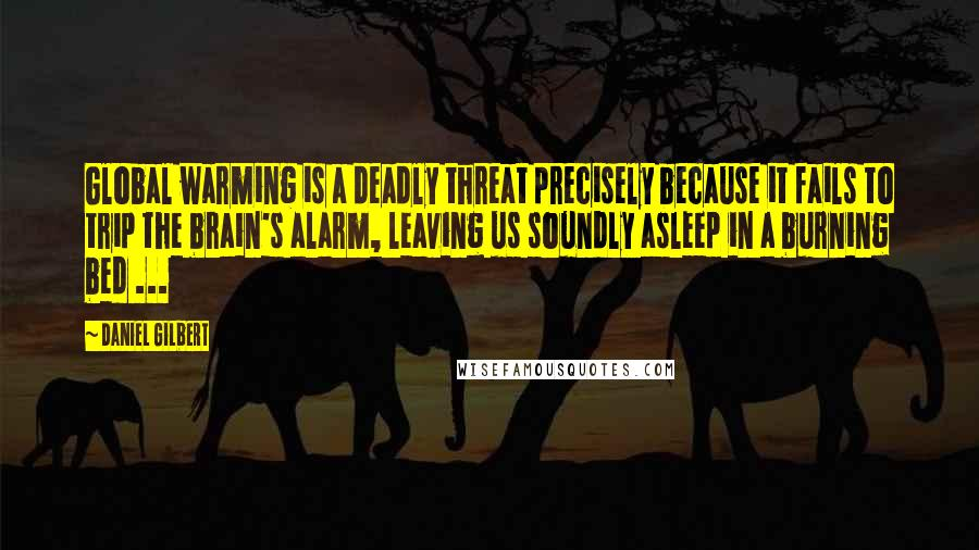 Daniel Gilbert quotes: Global warming is a deadly threat precisely because it fails to trip the brain's alarm, leaving us soundly asleep in a burning bed ...