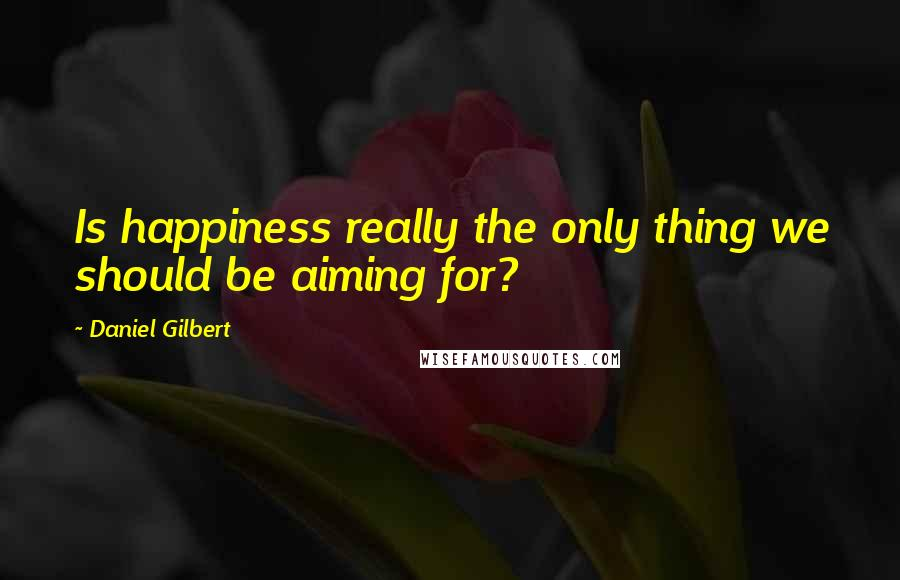 Daniel Gilbert quotes: Is happiness really the only thing we should be aiming for?