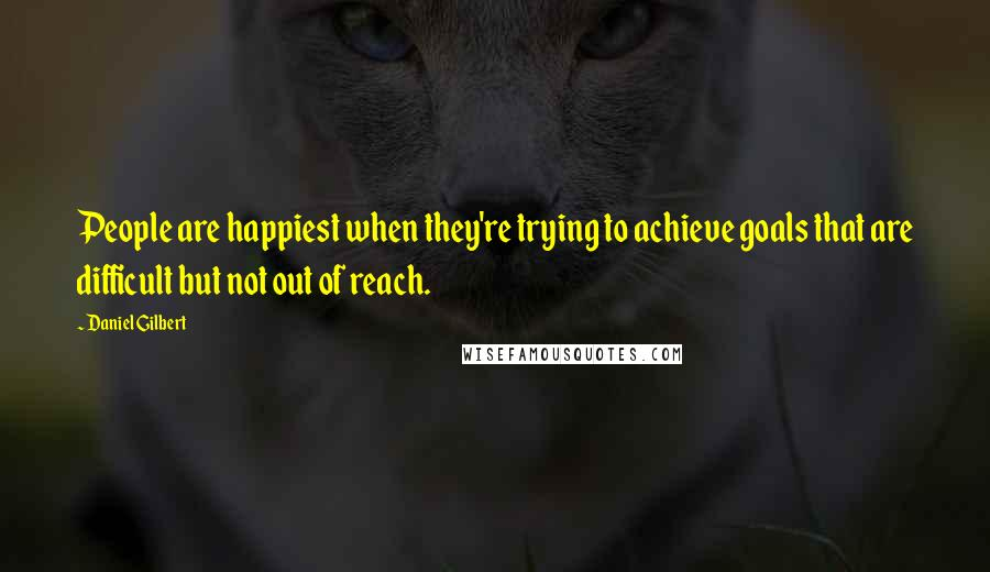 Daniel Gilbert quotes: People are happiest when they're trying to achieve goals that are difficult but not out of reach.