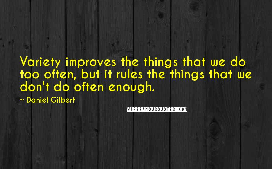 Daniel Gilbert quotes: Variety improves the things that we do too often, but it rules the things that we don't do often enough.